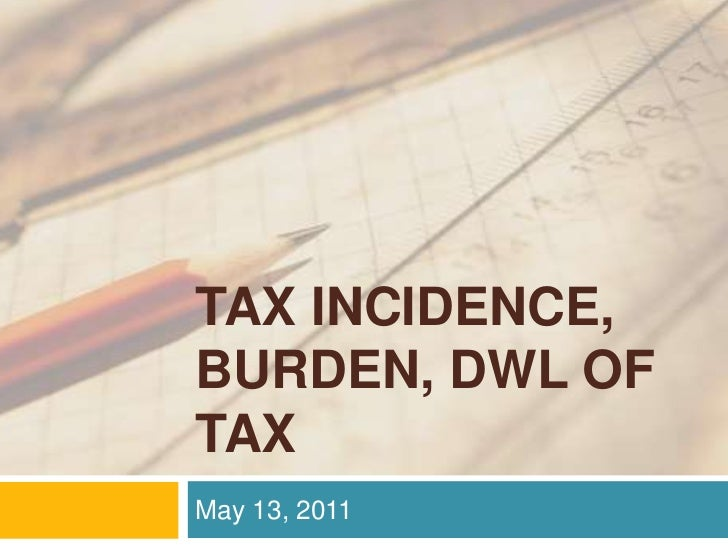 TAX INCIDENCE, BURDEN, DWL of TAX<br />May 13, 2011<br />