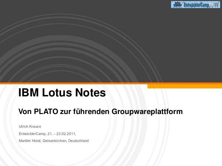 IBM Lotus Notes<br />Von PLATO zur führenden Groupwareplattform<br />Ulrich Krause  <br />EntwicklerCamp, 21. – 23.02.2011...