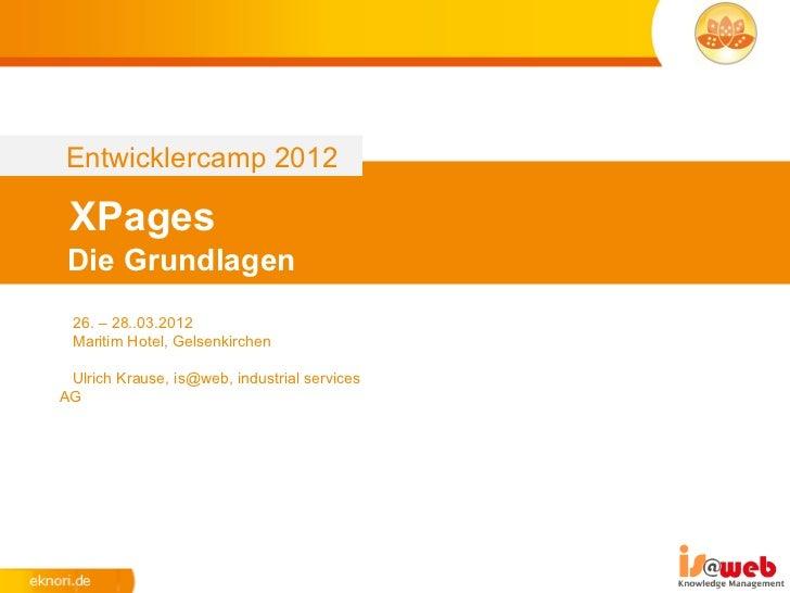 Entwicklercamp 2012 XPages Die Grundlagen 26. – 28..03.2012 Maritim Hotel, Gelsenkirchen Ulrich Krause, is@web, industrial...