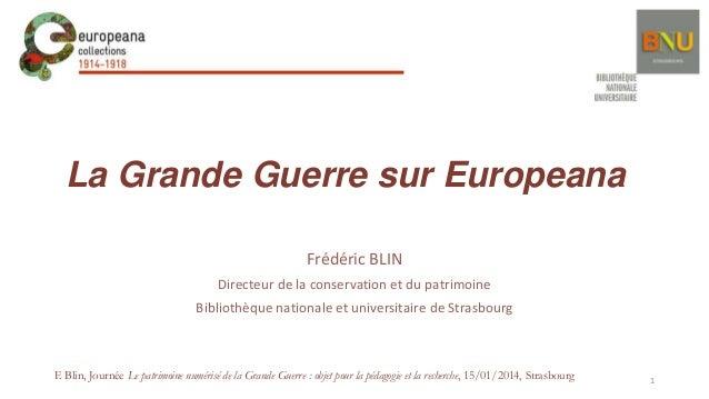 La Grande Guerre sur Europeana Frédéric BLIN Directeur de la conservation et du patrimoine Bibliothèque nationale et unive...