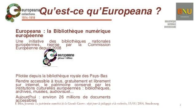 Qu'est-ce qu'Europeana ? Europeana : la Bibliothèque numérique européenne Une initiative des bibliothèques nationales euro...
