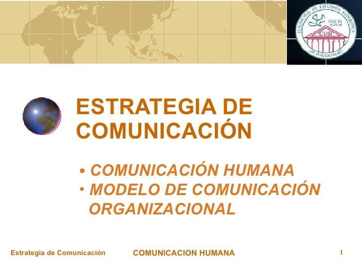 ESTRATEGIA DE COMUNICACIÓN <ul><li>COMUNICACIÓN HUMANA  </li></ul><ul><li>MODELO DE COMUNICACIÓN </li></ul><ul><li>ORGANIZ...
