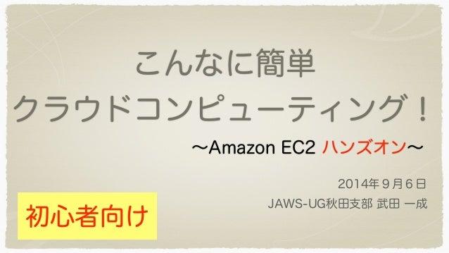 こんなに簡単  クラウドコンピューティング!  ~Amazon EC2 ハンズオン~  2014年9月6日  JAWS-UG秋田支部 武田 一成  初心者向け