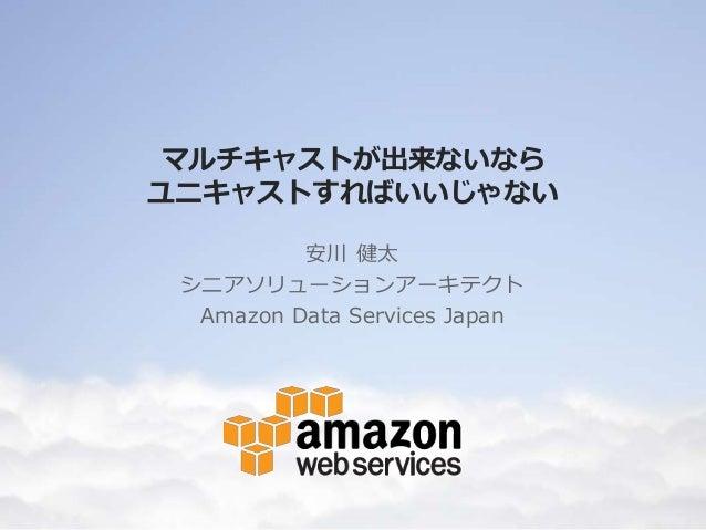 マルチキャストが出来ないなら ユニキャストすればいいじゃない 安川 健太 シニアソリューションアーキテクト Amazon Data Services Japan
