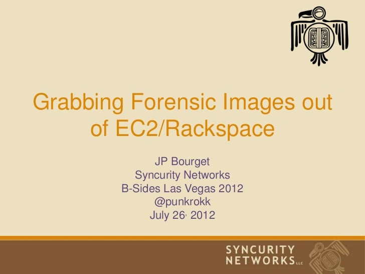 Grabbing Forensic Images out     of EC2/Rackspace              JP Bourget          Syncurity Networks        B-Sides Las V...