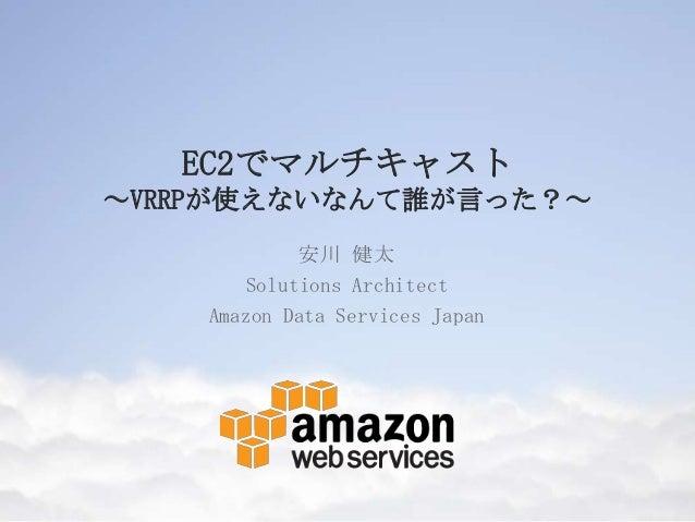 EC2でマルチキャスト ~VRRPが使えないなんて誰が言った?~ 安川 健太 Solutions Architect Amazon Data Services Japan