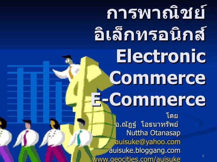 บทที่  1 การพาณิชย์อิเล็กทรอนิกส์ Electronic Commerce E-Commerce โดย  อ . ณัฏฐ์  โอธนาทรัพย์  Nuttha Otanasap [email_addre...