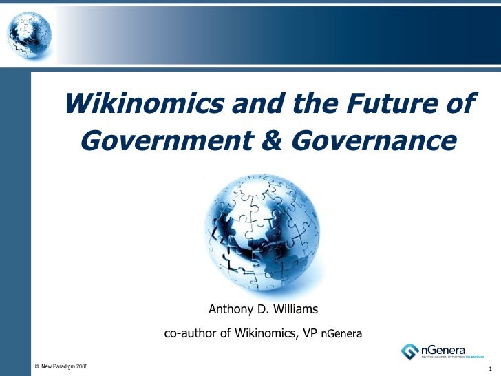Wikinomics and the Future of Government & Governance Anthony D. Williams co-author of Wikinomics, VP  nGenera