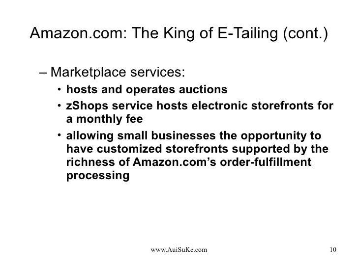 Amazon.com: The King of E-Tailing (cont.) <ul><ul><li>Marketplace services: </li></ul></ul><ul><ul><ul><li>hosts and opera...