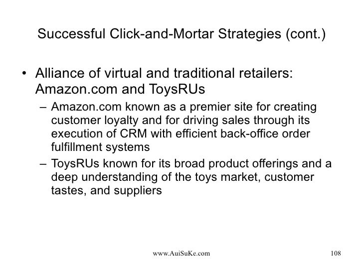 Successful Click-and-Mortar Strategies (cont.) <ul><li>Alliance of virtual and traditional retailers: Amazon.com and ToysR...