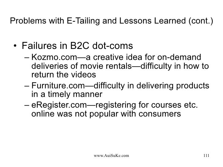 Problems with E-Tailing and Lessons Learned (cont.) <ul><li>Failures in B2C dot-coms </li></ul><ul><ul><li>Kozmo.com—a  cr...