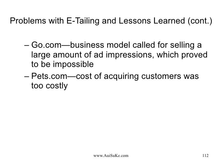 Problems with E-Tailing and Lessons Learned (cont.) <ul><ul><li>Go.com—business model called for selling a large amount of...