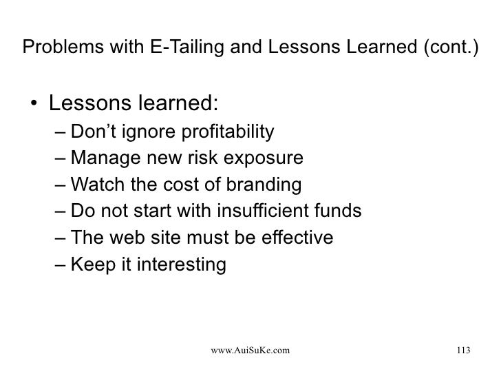 Problems with E-Tailing and Lessons Learned (cont.) <ul><li>Lessons learned: </li></ul><ul><ul><li>Don't ignore profitabil...