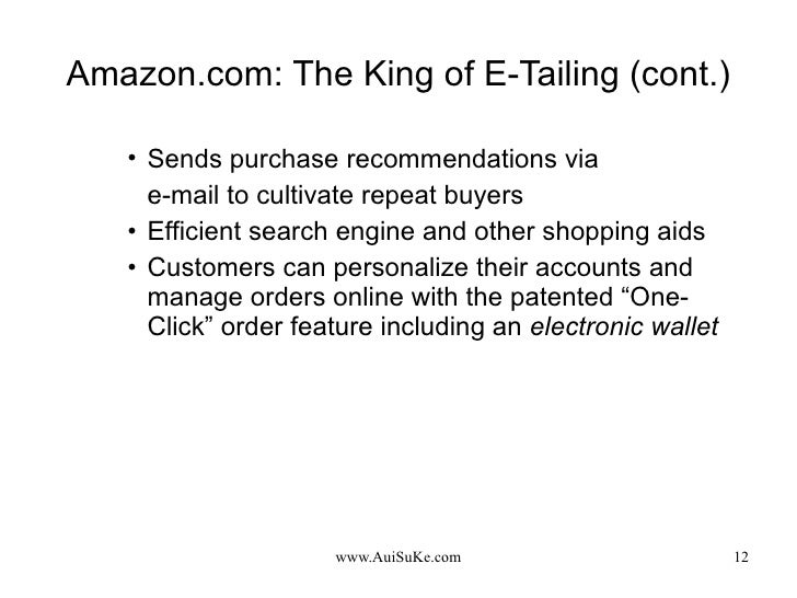 Amazon.com: The King of E-Tailing (cont.) <ul><ul><ul><li>Sends purchase recommendations via  </li></ul></ul></ul><ul><ul>...