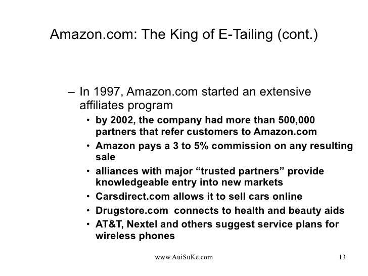 Amazon.com: The King of E-Tailing (cont.) <ul><ul><li>In 1997, Amazon.com started an extensive affiliates program </li></u...