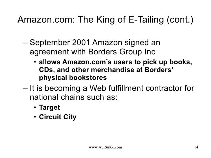 Amazon.com: The King of E-Tailing (cont.) <ul><ul><li>September 2001 Amazon signed an agreement with Borders Group Inc </l...