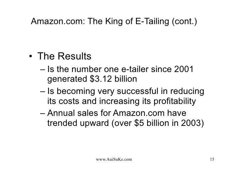 Amazon.com: The King of E-Tailing (cont.) <ul><li>The Results </li></ul><ul><ul><li>Is the number one e-tailer since 2001 ...