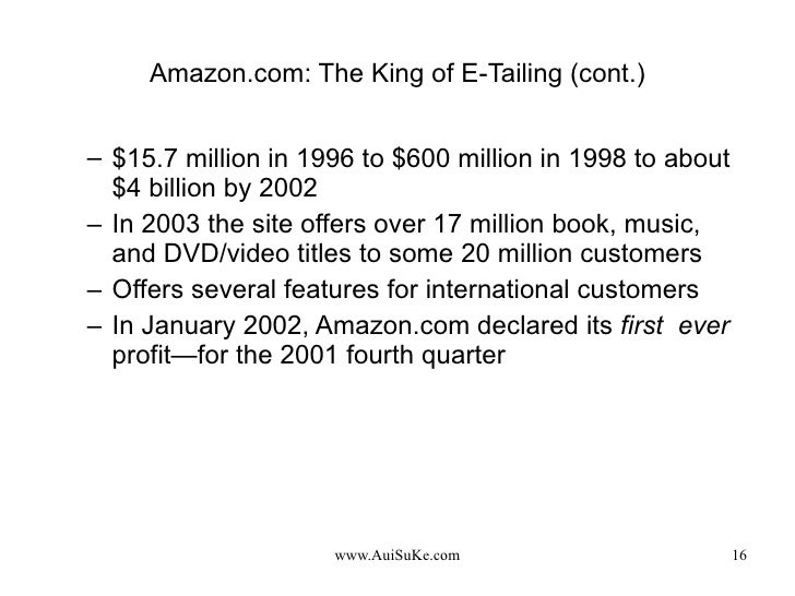 Amazon.com: The King of E-Tailing (cont.) <ul><ul><li>$15.7 million in 1996 to $600 million in 1998 to about $4 billion by...