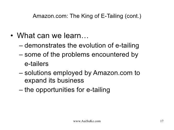 Amazon.com: The King of E-Tailing (cont.) <ul><li>What can we learn… </li></ul><ul><ul><li>demonstrates the evolution of e...