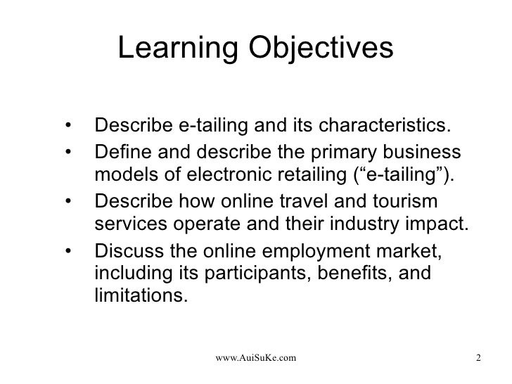 Learning Objectives <ul><li>Describe e-tailing and its characteristics. </li></ul><ul><li>Define and describe the primary ...