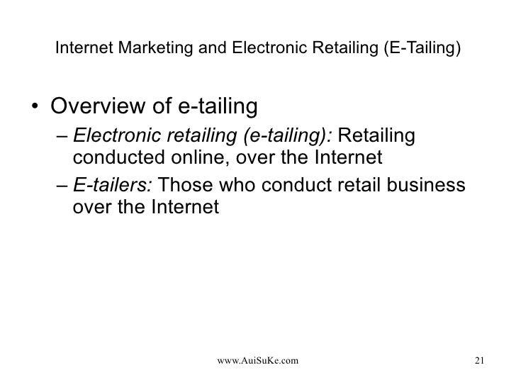 Internet Marketing and Electronic Retailing (E-Tailing) <ul><li>Overview of e-tailing </li></ul><ul><ul><li>Electronic ret...