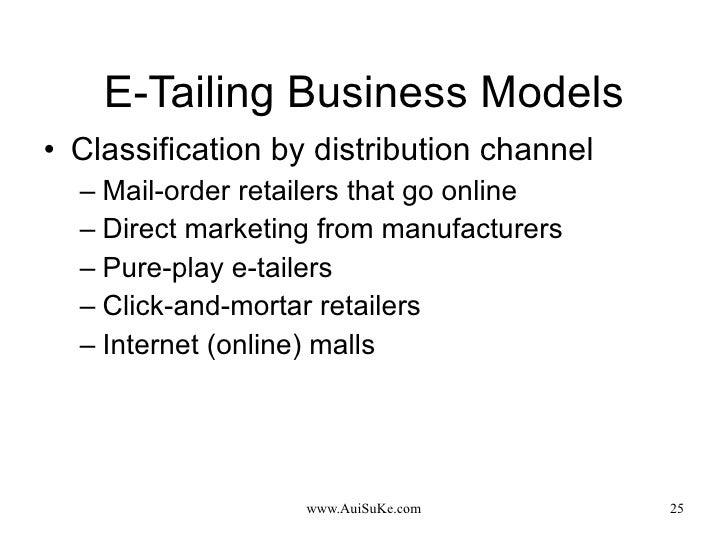 E-Tailing Business Models <ul><li>Classification by distribution channel </li></ul><ul><ul><li>Mail-order retailers that g...