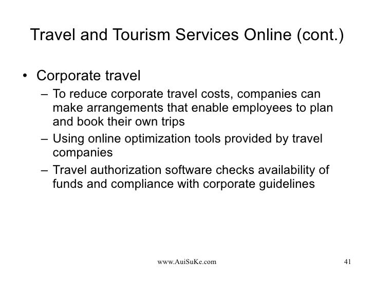 Travel and Tourism Services Online (cont.) <ul><li>Corporate travel </li></ul><ul><ul><li>To reduce corporate travel costs...