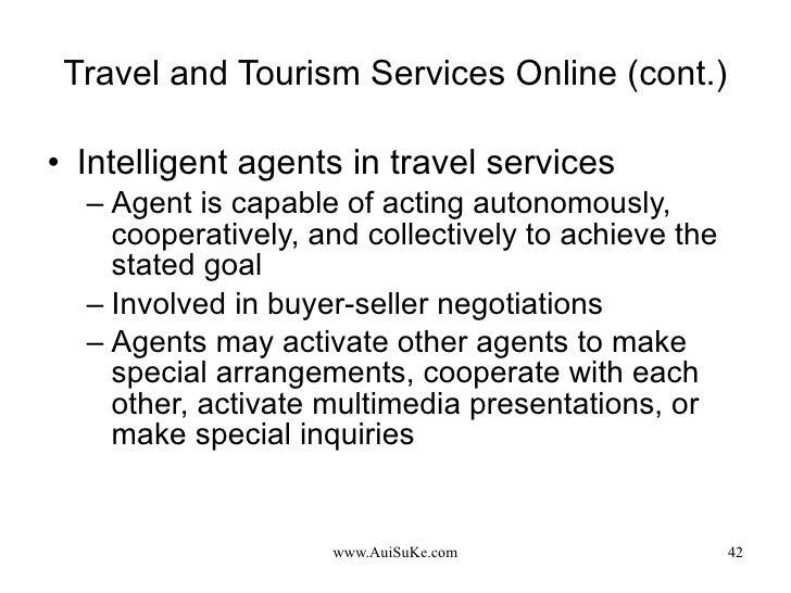 Travel and Tourism Services Online (cont.) <ul><li>Intelligent agents in travel services </li></ul><ul><ul><li>Agent is ca...