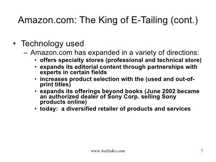 Amazon.com: The King of E-Tailing (cont.) <ul><li>Technology used </li></ul><ul><ul><li>Amazon.com has expanded in a varie...