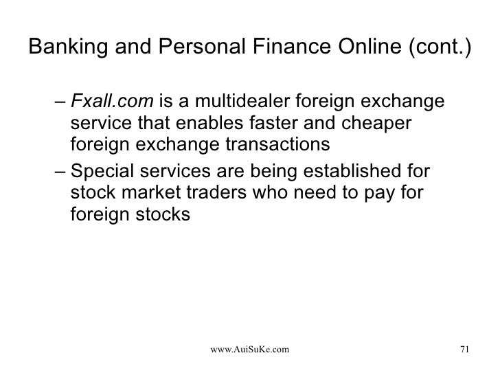 Banking and Personal Finance Online (cont.) <ul><ul><li>Fxall.com  is a multidealer foreign exchange service that enables ...