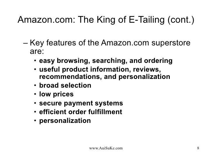Amazon.com: The King of E-Tailing (cont.) <ul><ul><li>Key features of the Amazon.com superstore are: </li></ul></ul><ul><u...