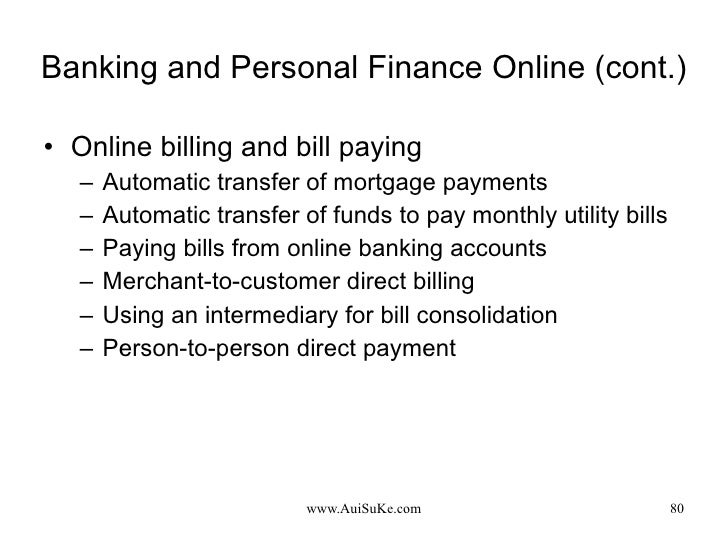 Banking and Personal Finance Online (cont.) <ul><li>Online billing and bill paying  </li></ul><ul><ul><li>Automatic transf...