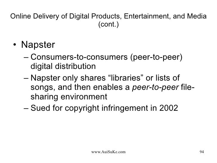 Online Delivery of Digital Products, Entertainment, and Media (cont.) <ul><li>Napster  </li></ul><ul><ul><li>Consumers-to-...