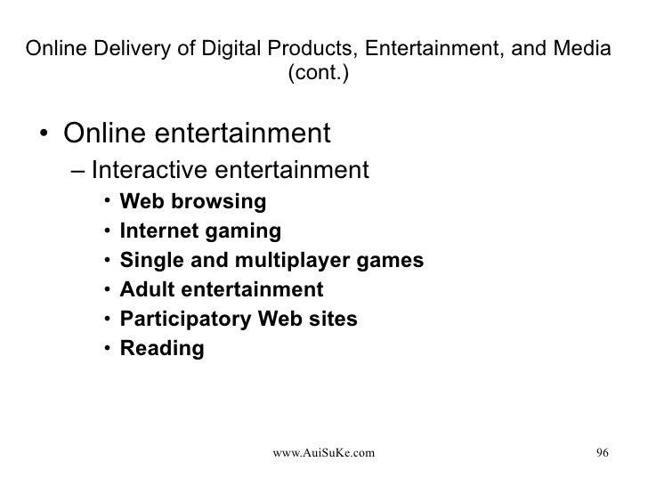 Online Delivery of Digital Products, Entertainment, and Media (cont.) <ul><li>Online entertainment </li></ul><ul><ul><li>I...