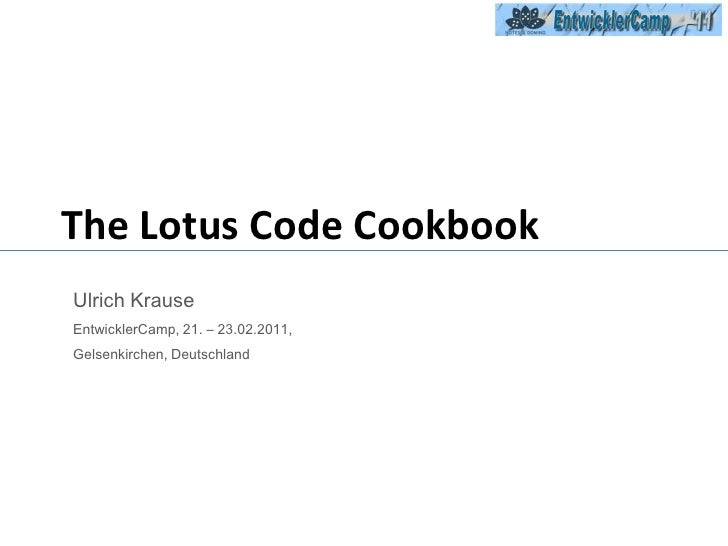 The Lotus Code Cookbook<br />Ulrich Krause  <br />EntwicklerCamp, 21. – 23.02.2011, <br />Gelsenkirchen, Deutschland<br />