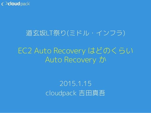 EC2 Auto Recovery はどのくらい Auto Recovery か 2015.1.15 cloudpack 吉田真吾 道玄坂LT祭り(ミドル・インフラ)