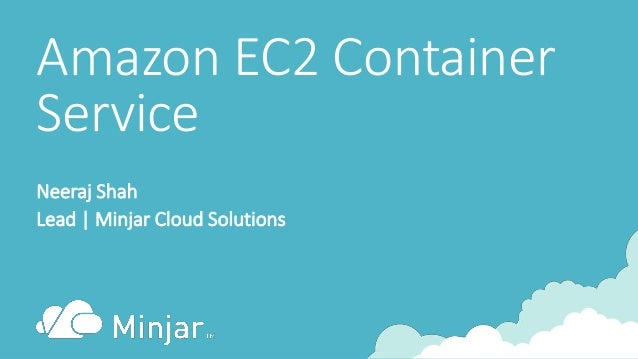 Amazon EC2 Container Service Neeraj Shah Lead | Minjar Cloud Solutions