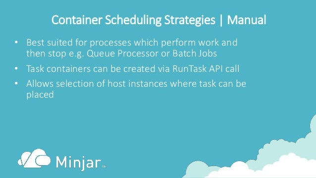 Container Scheduling Strategies | Manual • Best suited for processes which perform work and then stop e.g. Queue Processor...