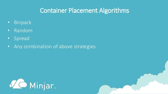 Container Placement Algorithms • Binpack • Random • Spread • Any combination of above strategies