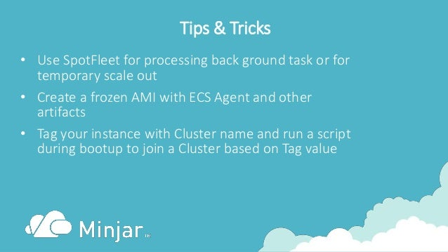 Tips & Tricks • Use SpotFleet for processing back ground task or for temporary scale out • Create a frozen AMI with ECS Ag...