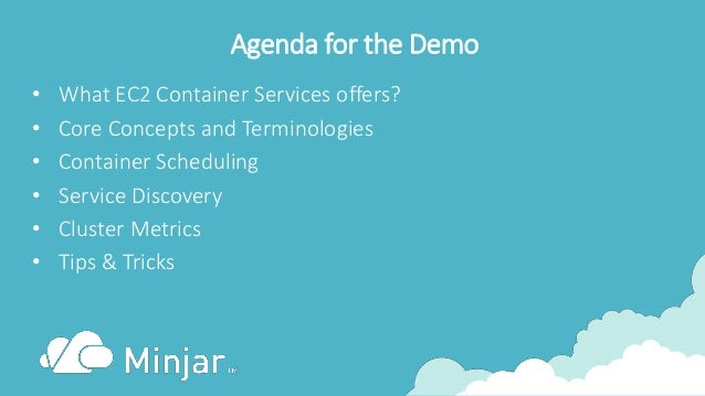 Agenda for the Demo • What EC2 Container Services offers? • Core Concepts and Terminologies • Container Scheduling • Servi...