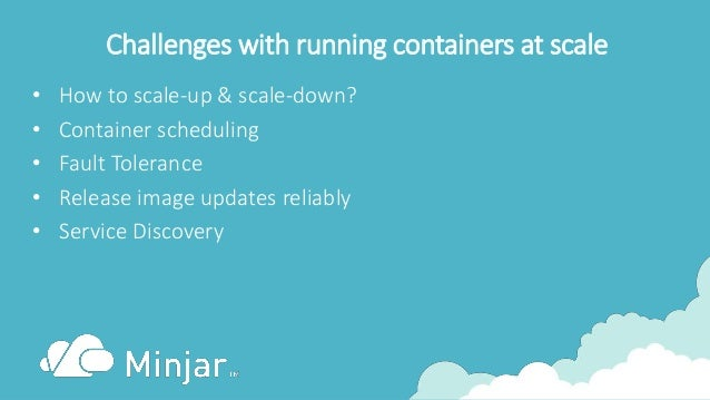 Challenges with running containers at scale • How to scale-up & scale-down? • Container scheduling • Fault Tolerance • Rel...