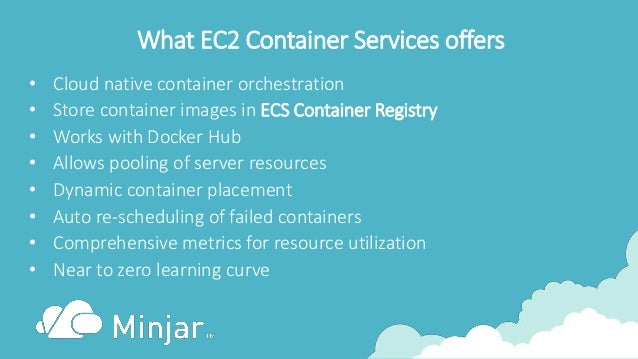 What EC2 Container Services offers • Cloud native container orchestration • Store container images in ECS Container Regist...