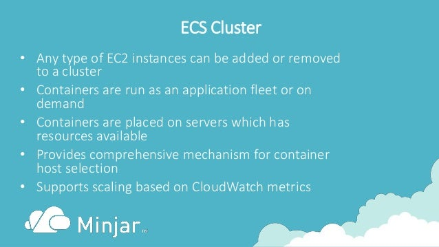 ECS Cluster • Any type of EC2 instances can be added or removed to a cluster • Containers are run as an application fleet ...