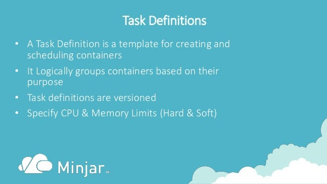 Task Definitions • A Task Definition is a template for creating and scheduling containers • It Logically groups containers...