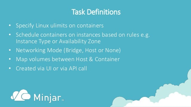Task Definitions • Specify Linux ulimits on containers • Schedule containers on instances based on rules e.g. Instance Typ...