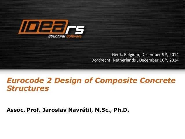 Genk, Belgium, December 9th, 2014  Dordrecht, Netherlands , December 10th, 2014  Eurocode 2 Design of Composite Concrete  ...