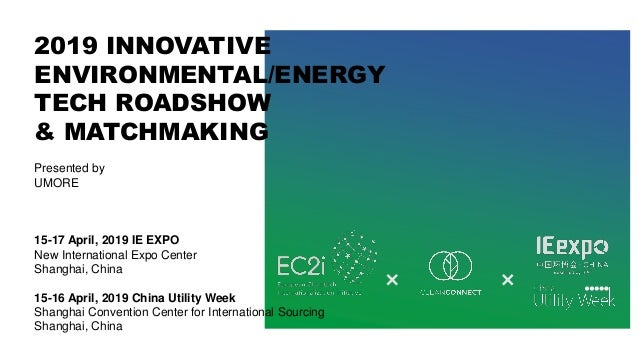 2019 INNOVATIVE ENVIRONMENTAL/ENERGY TECH ROADSHOW & MATCHMAKING Presented by UMORE 15-17 April, 2019 IE EXPO New Internat...