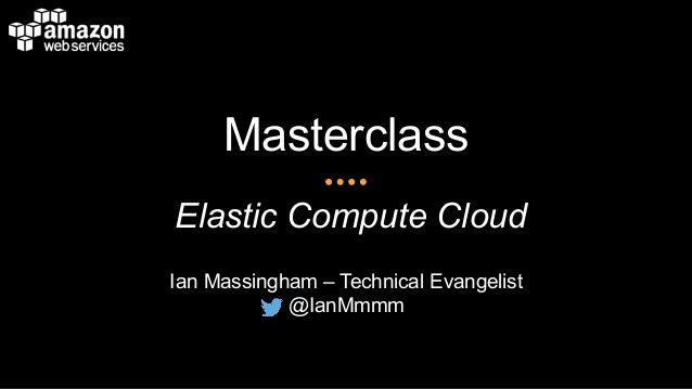 Masterclass Elastic Compute Cloud Ian Massingham – Technical Evangelist @IanMmmm