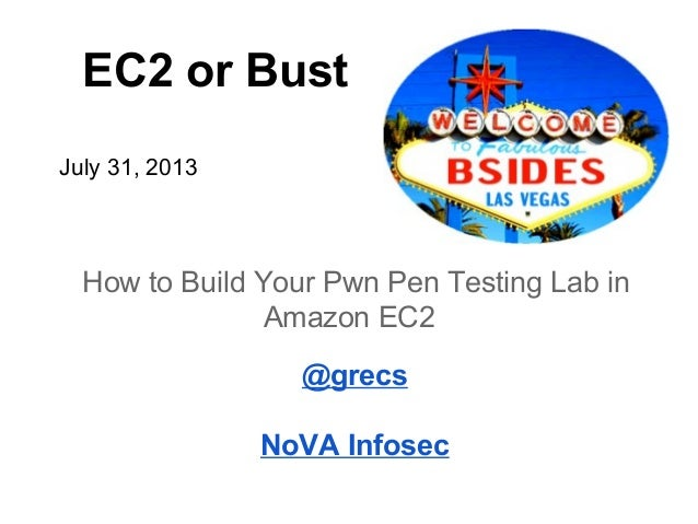 EC2 or Bust July 31, 2013 How to Build Your Pwn Pen Testing Lab in Amazon EC2 @grecs NoVA Infosec